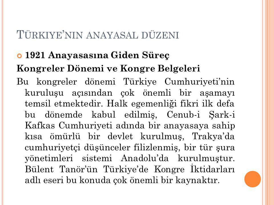 T ÜRKIYE ' NIN ANAYASAL DÜZENI 1921 Anayasasına Giden Süreç Kongreler Dönemi ve Kongre Belgeleri Bu kongreler dönemi Türkiye Cumhuriyeti'nin kuruluşu açısından çok önemli bir aşamayı temsil etmektedir.