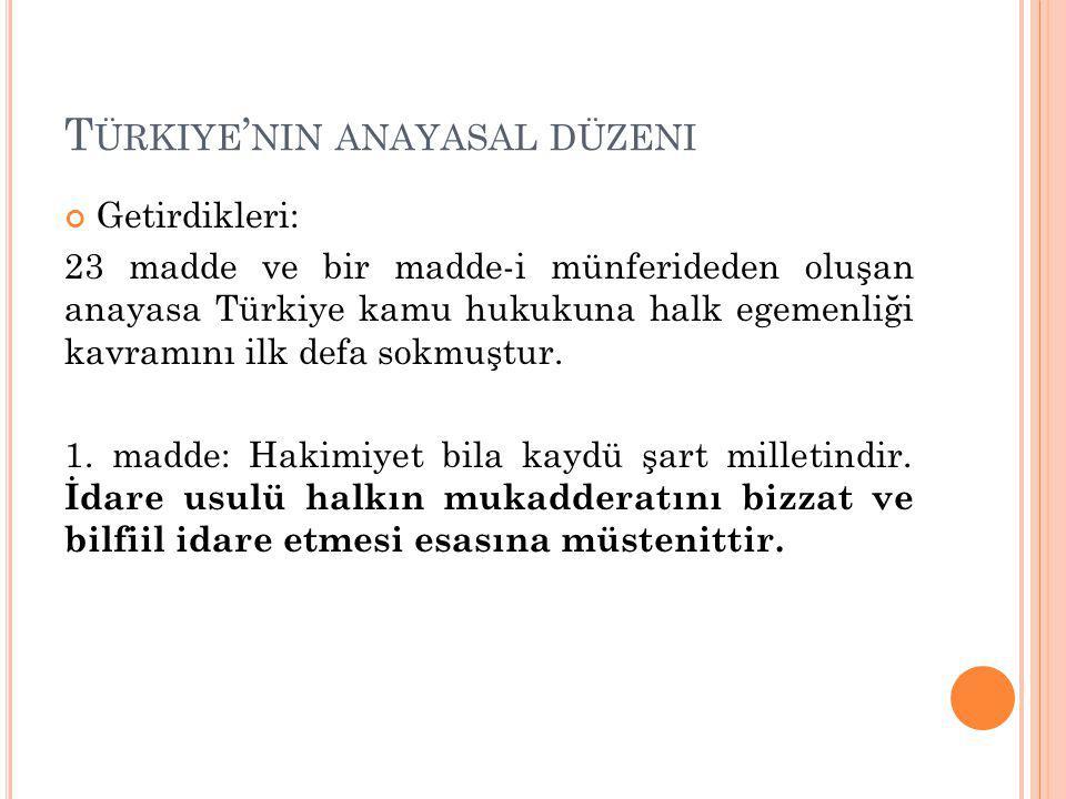 T ÜRKIYE ' NIN ANAYASAL DÜZENI Getirdikleri: 23 madde ve bir madde-i münferideden oluşan anayasa Türkiye kamu hukukuna halk egemenliği kavramını ilk defa sokmuştur.