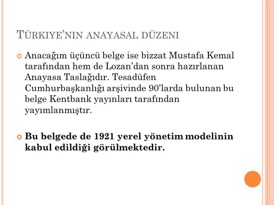 T ÜRKIYE ' NIN ANAYASAL DÜZENI Anacağım üçüncü belge ise bizzat Mustafa Kemal tarafından hem de Lozan'dan sonra hazırlanan Anayasa Taslağıdır.