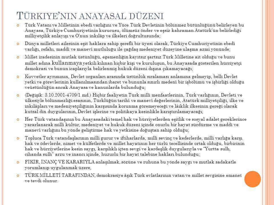 T ÜRKIYE ' NIN ANAYASAL DÜZENI Türk Vatanı ve Milletinin ebedî varlığını ve Yüce Türk Devletinin bölünmez bütünlüğünü belirleyen bu Anayasa, Türkiye Cumhuriyetinin kurucusu, ölümsüz önder ve eşsiz kahraman Atatürk'ün belirlediği milliyetçilik anlayışı ve O'nun inkılâp ve ilkeleri doğrultusunda; Dünya milletleri ailesinin eşit haklara sahip şerefli bir üyesi olarak, Türkiye Cumhuriyetinin ebedî varlığı, refahı, maddî ve manevî mutluluğu ile çağdaş medeniyet düzeyine ulaşma azmi yönünde; Millet iradesinin mutlak üstünlüğü, egemenliğin kayıtsız şartsız Türk Milletine ait olduğu ve bunu millet adına kullanmaya yetkili kılınan hiçbir kişi ve kuruluşun, bu Anayasada gösterilen hürriyetçi demokrasi ve bunun icaplarıyla belirlenmiş hukuk düzeni dışına çıkamayacağı; Kuvvetler ayrımının, Devlet organları arasında üstünlük sıralaması anlamına gelmeyip, belli Devlet yetki ve görevlerinin kullanılmasından ibaret ve bununla sınırlı medenî bir işbölümü ve işbirliği olduğu veüstünlüğün ancak Anayasa ve kanunlarda bulunduğu; (Değişik: 3.10.2001-4709/1 md.) Hiçbir faaliyetin Türk millî menfaatlerinin, Türk varlığının, Devleti ve ülkesiyle bölünmezliği esasının, Türklüğün tarihî ve manevî değerlerinin, Atatürk milliyetçiliği, ilke ve inkılâpları ve medeniyetçiliğinin karşısında korunma göremeyeceği ve lâiklik ilkesinin gereği olarak kutsal din duygularının, Devlet işlerine ve politikaya kesinlikle karıştırılamayacağı; Her Türk vatandaşının bu Anayasadaki temel hak ve hürriyetlerden eşitlik ve sosyal adalet gereklerince yararlanarak millî kültür, medeniyet ve hukuk düzeni içinde onurlu bir hayat sürdürme ve maddî ve manevî varlığını bu yönde geliştirme hak ve yetkisine doğuştan sahip olduğu; Topluca Türk vatandaşlarının millî gurur ve iftiharlarda, millî sevinç ve kederlerde, millî varlığa karşı hak ve ödevlerde, nimet ve külfetlerde ve millet hayatının her türlü tecellisinde ortak olduğu, birbirinin hak ve hürriyetlerine kesin saygı, karşılıklı içten sevgi ve kardeşlik duygularıyla ve