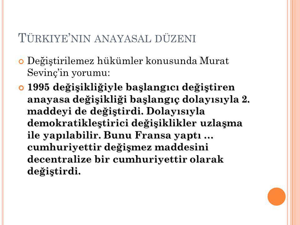 T ÜRKIYE ' NIN ANAYASAL DÜZENI Değiştirilemez hükümler konusunda Murat Sevinç'in yorumu: 1995 değişikliğiyle başlangıcı değiştiren anayasa değişikliği başlangıç dolayısıyla 2.