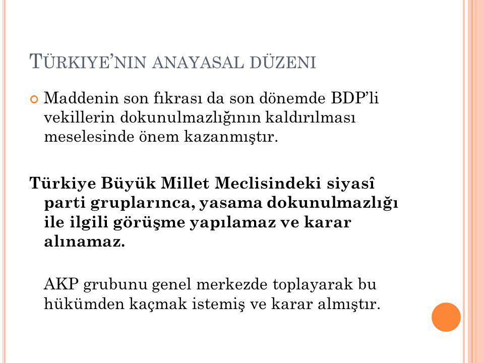 T ÜRKIYE ' NIN ANAYASAL DÜZENI Maddenin son fıkrası da son dönemde BDP'li vekillerin dokunulmazlığının kaldırılması meselesinde önem kazanmıştır.