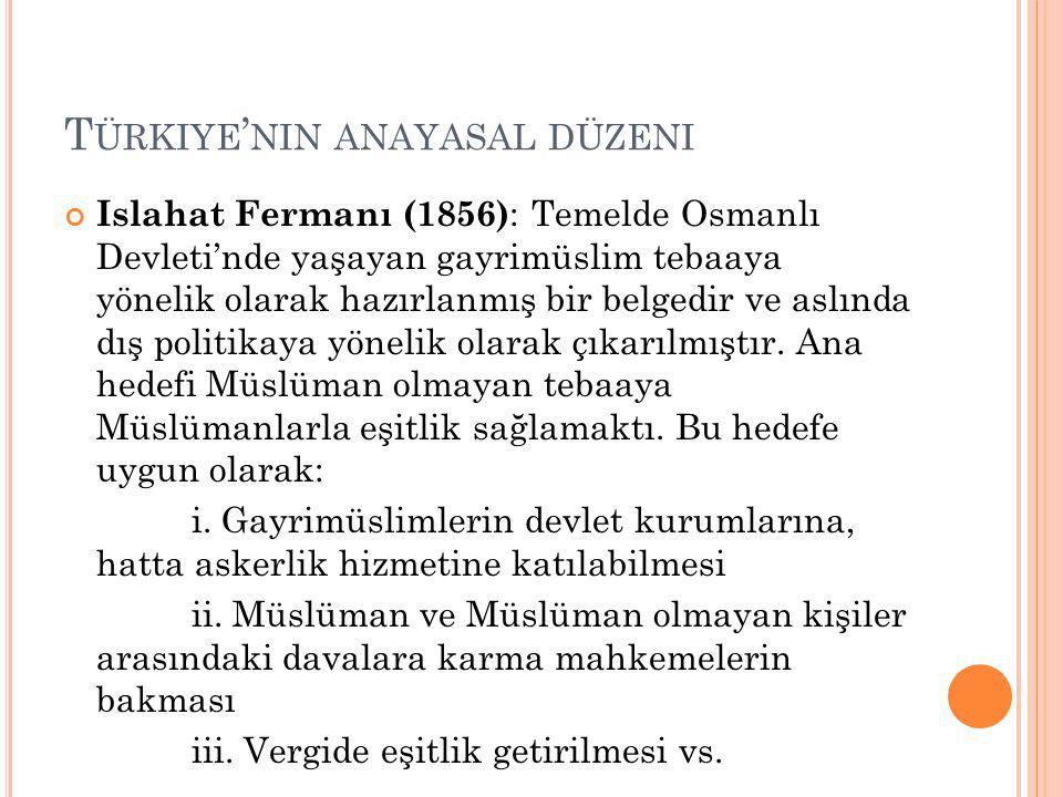 T ÜRKIYE ' NIN ANAYASAL DÜZENI Islahat Fermanı (1856) : Temelde Osmanlı Devleti'nde yaşayan gayrimüslim tebaaya yönelik olarak hazırlanmış bir belgedir ve aslında dış politikaya yönelik olarak çıkarılmıştır.