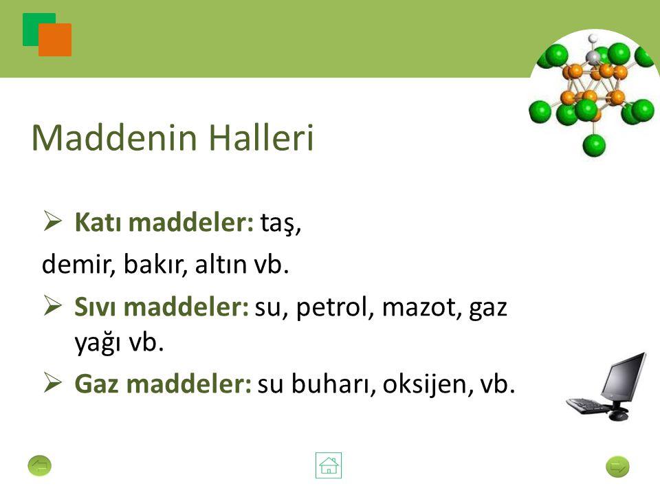 Maddenin Halleri  Katı maddeler: taş, demir, bakır, altın vb.  Sıvı maddeler: su, petrol, mazot, gaz yağı vb.  Gaz maddeler: su buharı, oksijen, vb