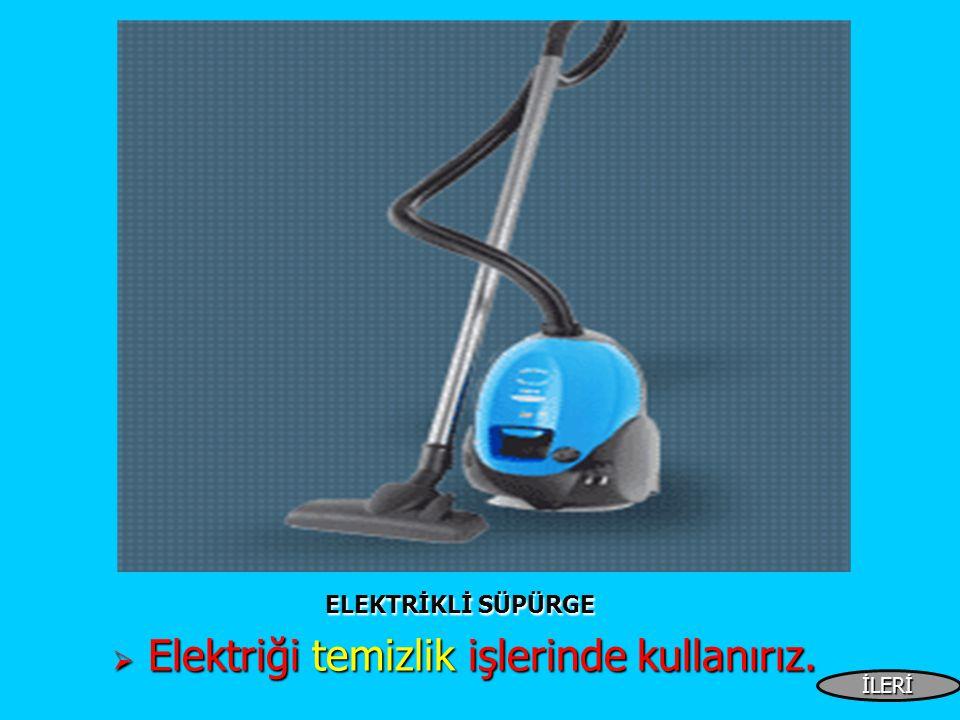 ELEKTRİKLİ SÜPÜRGE ELEKTRİKLİ SÜPÜRGE  Elektriği temizlik işlerinde kullanırız. İLERİ