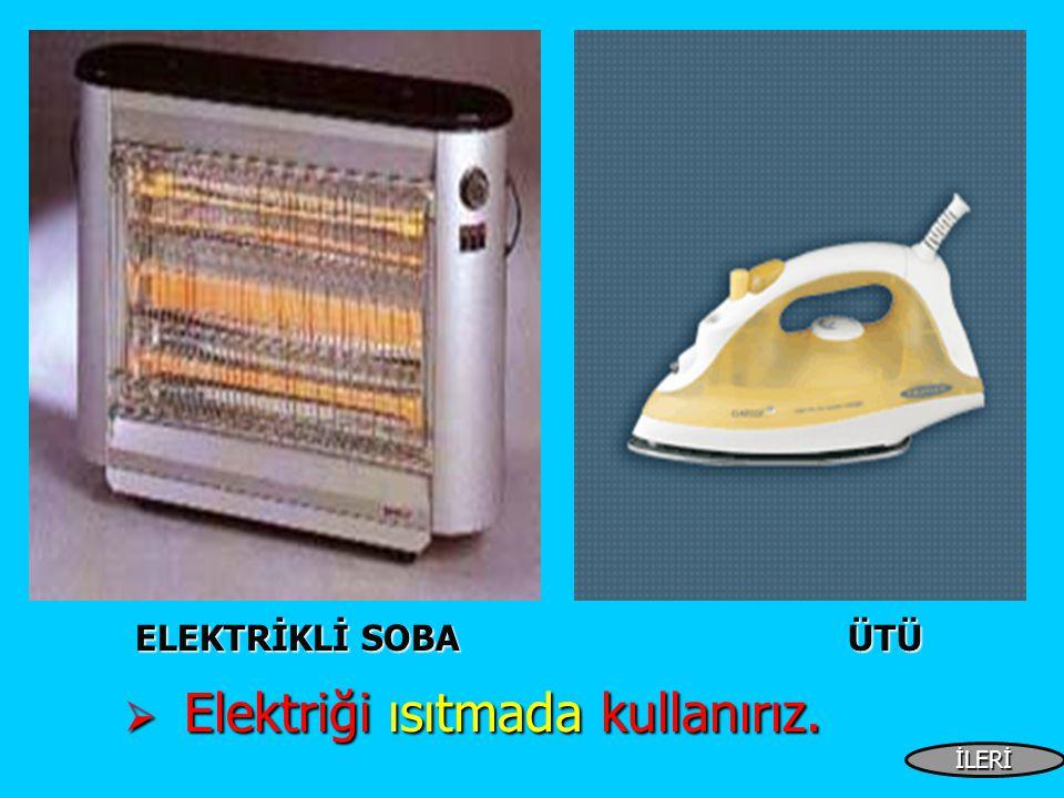 ELEKTRİKLİ SOBA ÜTÜ ELEKTRİKLİ SOBA ÜTÜ  Elektriği ısıtmada kullanırız. İLERİ
