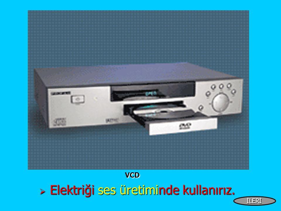 VCD VCD  Elektriği ses üretiminde kullanırız. İLERİ
