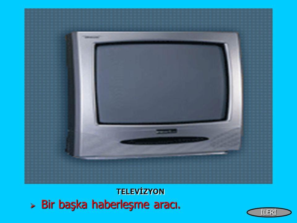 TELEVİZYON TELEVİZYON  Bir başka haberleşme aracı. İLERİ