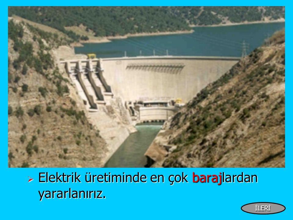  Elektrik üretiminde en çok barajlardan yararlanırız. İLERİ