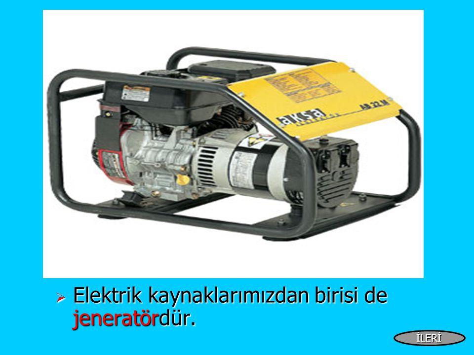  Elektrik kaynaklarımızdan birisi de jeneratördür. İLERİ
