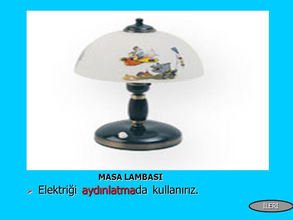 MASA LAMBASI MASA LAMBASI  Elektriği aydınlatmada kullanırız. İLERİİLERİ İLERİ