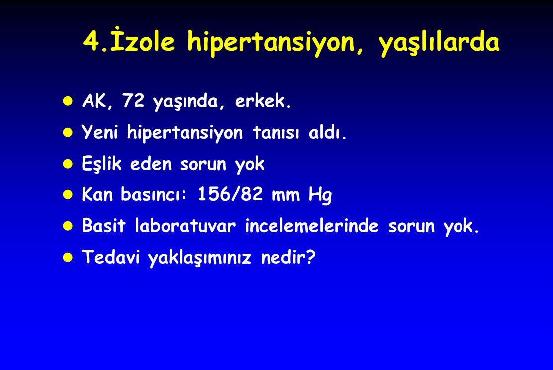 4.İzole hipertansiyon, yaşlılarda l AK, 72 yaşında, erkek.