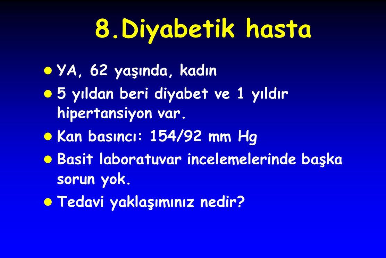 8.Diyabetik hasta l YA, 62 yaşında, kadın l 5 yıldan beri diyabet ve 1 yıldır hipertansiyon var.