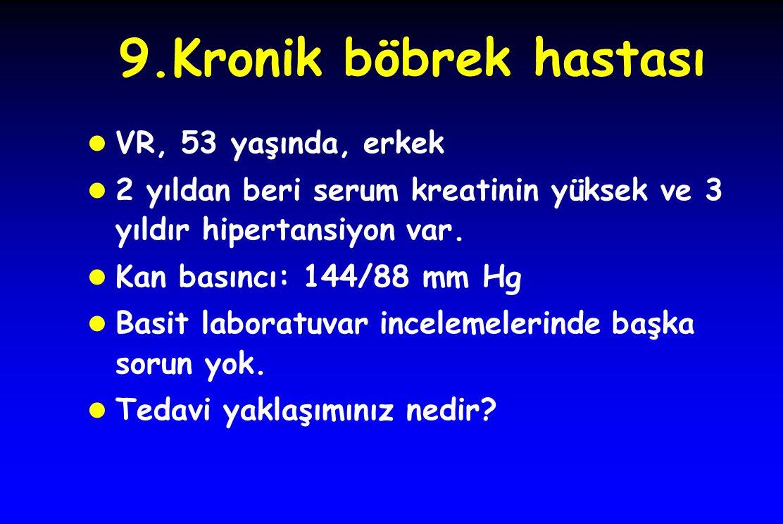 9.Kronik böbrek hastası l VR, 53 yaşında, erkek l 2 yıldan beri serum kreatinin yüksek ve 3 yıldır hipertansiyon var.