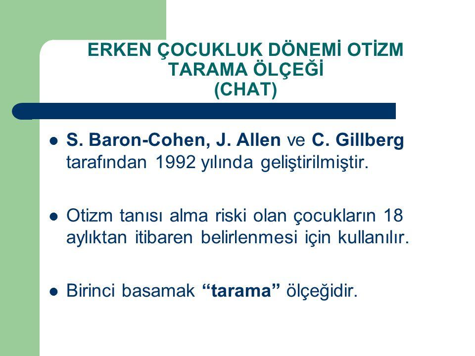 ERKEN ÇOCUKLUK DÖNEMİ OTİZM TARAMA ÖLÇEĞİ (CHAT) S. Baron-Cohen, J. Allen ve C. Gillberg tarafından 1992 yılında geliştirilmiştir. Otizm tanısı alma r