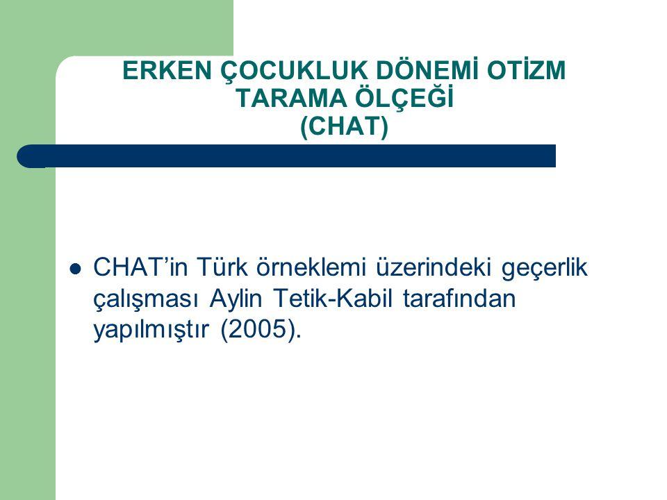 ERKEN ÇOCUKLUK DÖNEMİ OTİZM TARAMA ÖLÇEĞİ (CHAT) CHAT'in Türk örneklemi üzerindeki geçerlik çalışması Aylin Tetik-Kabil tarafından yapılmıştır (2005).