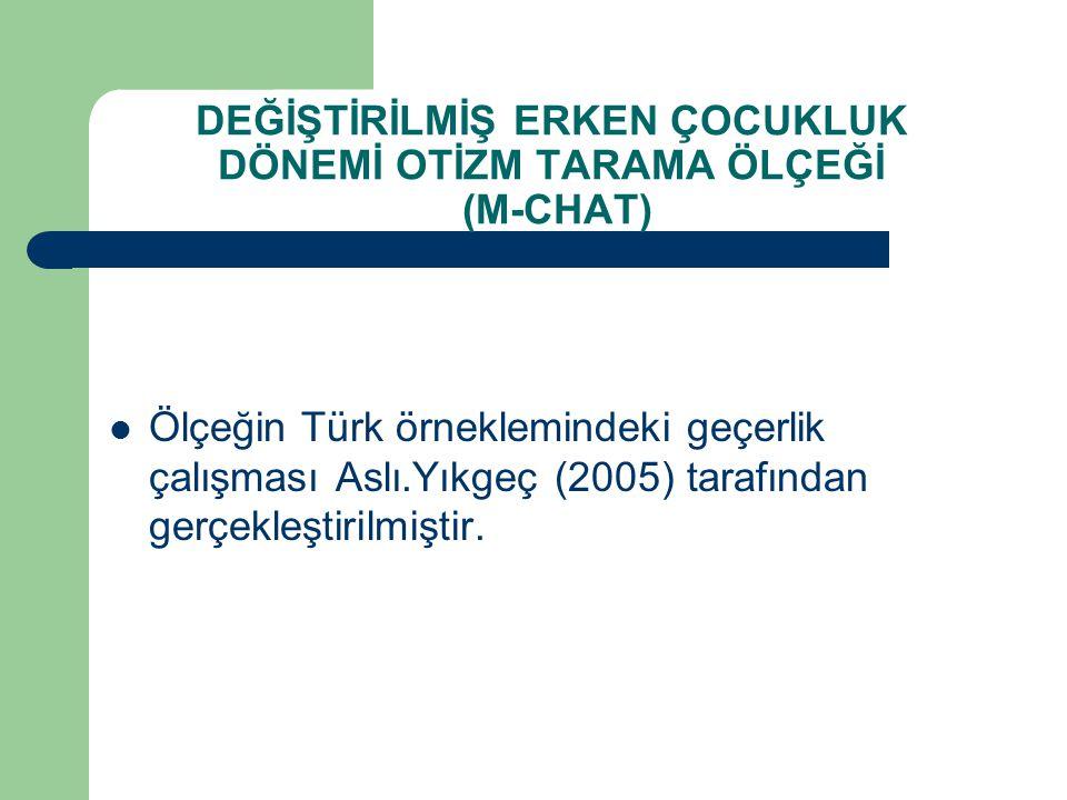 DEĞİŞTİRİLMİŞ ERKEN ÇOCUKLUK DÖNEMİ OTİZM TARAMA ÖLÇEĞİ (M-CHAT) Ölçeğin Türk örneklemindeki geçerlik çalışması Aslı.Yıkgeç (2005) tarafından gerçekle