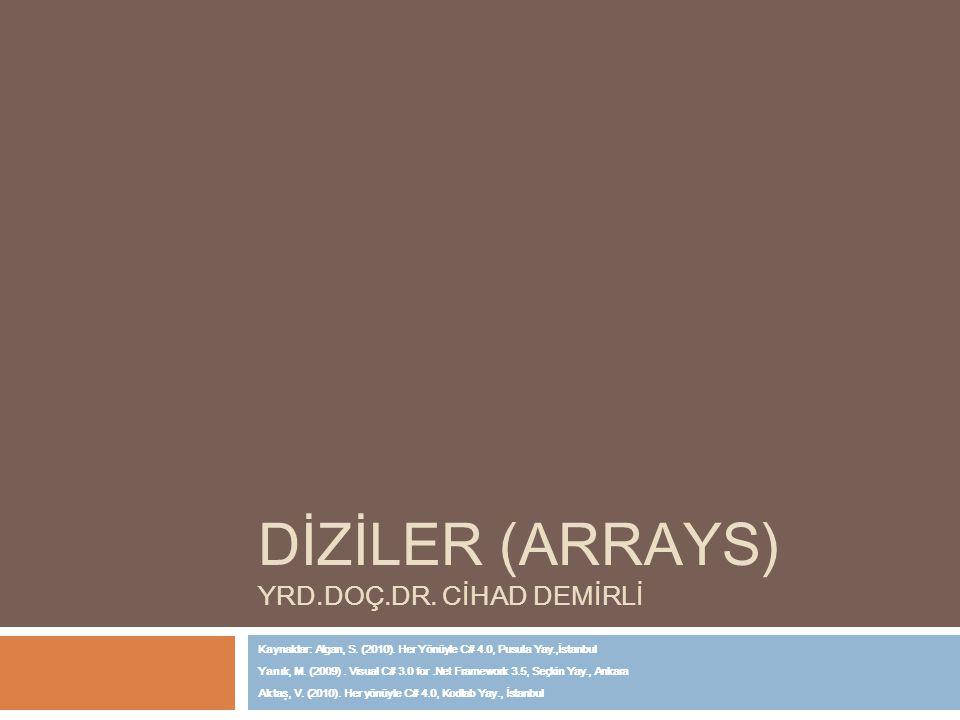 DİZİLER (ARRAYS) YRD.DOÇ.DR. CİHAD DEMİRLİ Kaynaklar: Algan, S. (2010). Her Yönüyle C# 4.0, Pusula Yay.,İstanbul Yanık, M. (2009). Visual C# 3.0 for.N
