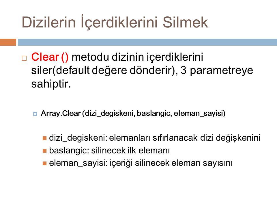 Dizilerin İçerdiklerini Silmek  Clear () metodu dizinin içerdiklerini siler(default değere dönderir), 3 parametreye sahiptir.  Array.Clear (dizi_deg