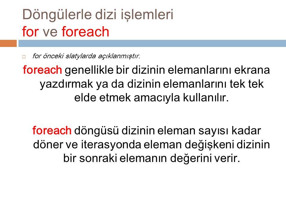 Döngülerle dizi işlemleri for ve foreach  for önceki slatylarda açıklanmıştır. foreach genellikle bir dizinin elemanlarını ekrana yazdırmak ya da diz