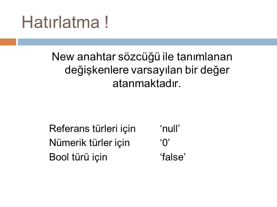 Hatırlatma ! New anahtar sözcüğü ile tanımlanan değişkenlere varsayılan bir değer atanmaktadır. Referans türleri için 'null' Nümerik türler için '0' B