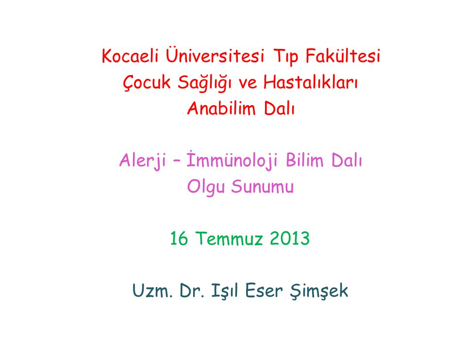 Kocaeli Üniversitesi Tıp Fakültesi Çocuk Sağlığı ve Hastalıkları Anabilim Dalı Alerji – İmmünoloji Bilim Dalı Olgu Sunumu 16 Temmuz 2013 Uzm. Dr. Işıl
