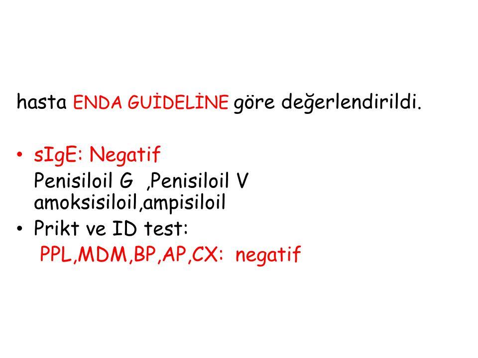 hasta ENDA GUİDELİNE göre değerlendirildi. sIgE: Negatif Penisiloil G,Penisiloil V amoksisiloil,ampisiloil Prikt ve ID test: PPL,MDM,BP,AP,CX: negatif