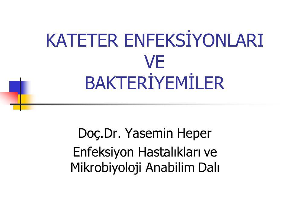 KATETER ENFEKSİYONLARI VE BAKTERİYEMİLER Doç.Dr. Yasemin Heper Enfeksiyon Hastalıkları ve Mikrobiyoloji Anabilim Dalı