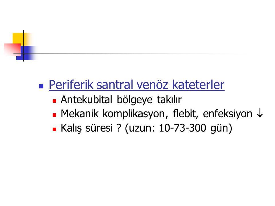 Periferik santral venöz kateterler Antekubital bölgeye takılır Mekanik komplikasyon, flebit, enfeksiyon  Kalış süresi ? (uzun: 10-73-300 gün)