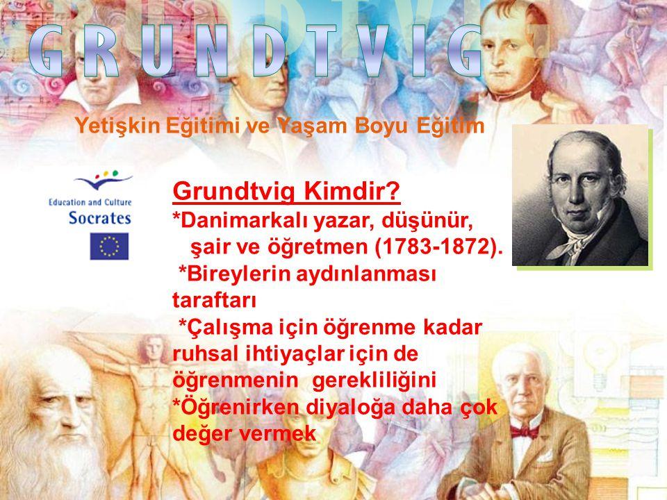 Yetişkin Eğitimi ve Yaşam Boyu Eğitim Grundtvig Kimdir? *Danimarkalı yazar, düşünür, şair ve öğretmen (1783-1872). *Bireylerin aydınlanması taraftarı