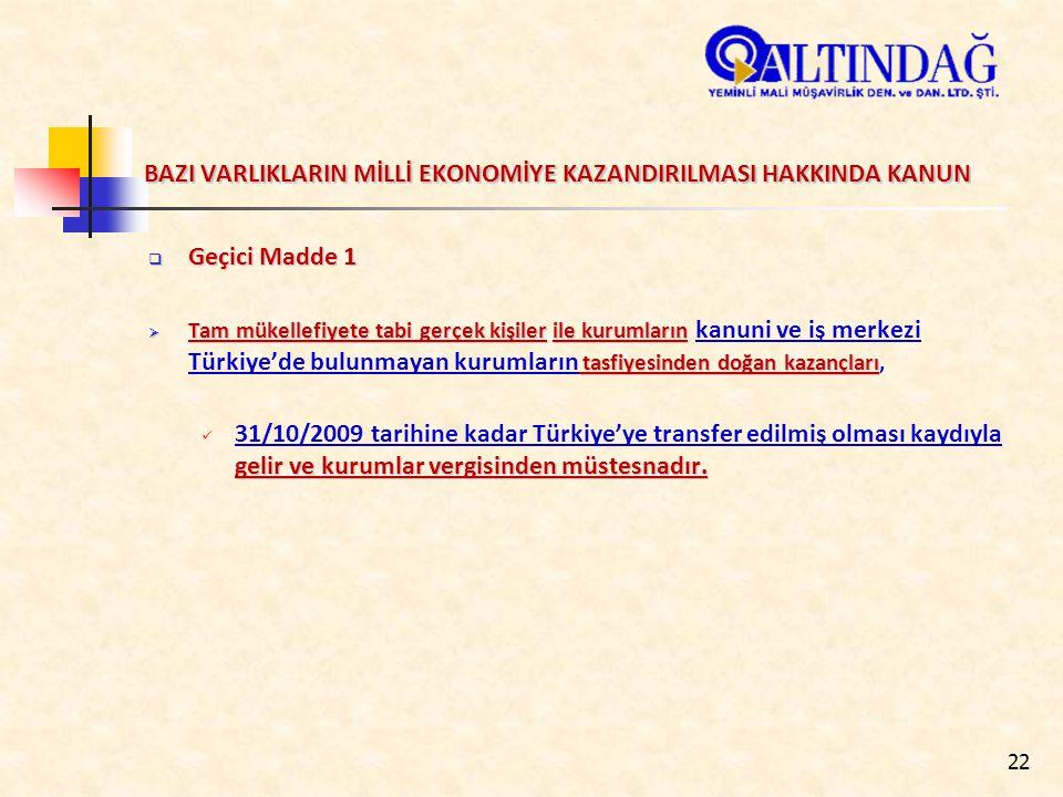 22 BAZI VARLIKLARIN MİLLİ EKONOMİYE KAZANDIRILMASI HAKKINDA KANUN  Geçici Madde 1  Tam mükellefiyete tabi gerçek kişilerile kurumların tasfiyesinden doğan kazançları  Tam mükellefiyete tabi gerçek kişiler ile kurumların kanuni ve iş merkezi Türkiye'de bulunmayan kurumların tasfiyesinden doğan kazançları, gelir ve kurumlar vergisinden müstesnadır.