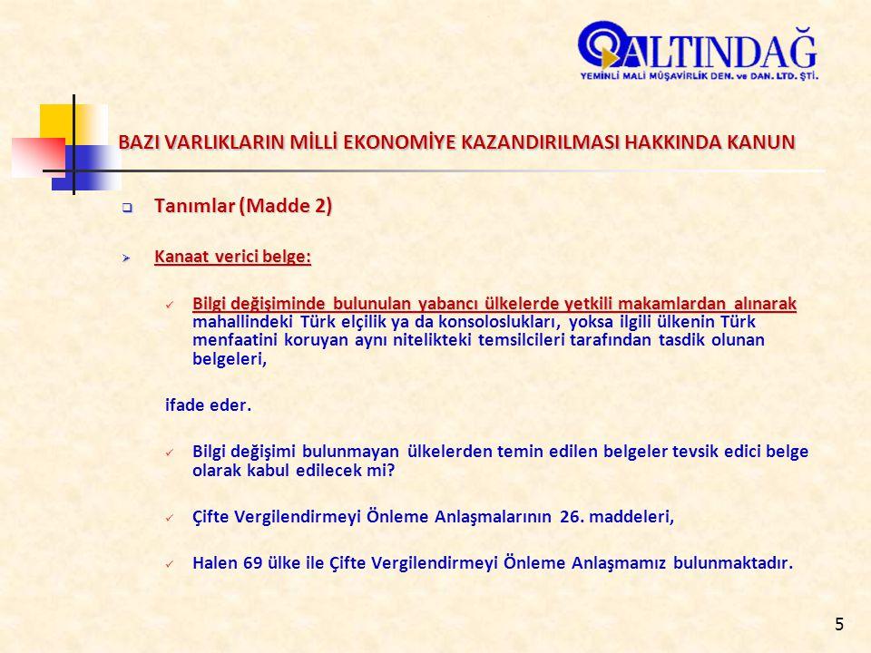 5 BAZI VARLIKLARIN MİLLİ EKONOMİYE KAZANDIRILMASI HAKKINDA KANUN  Tanımlar (Madde 2)  Kanaat verici belge: Bilgi değişiminde bulunulan yabancı ülkelerde yetkili makamlardan alınarak Bilgi değişiminde bulunulan yabancı ülkelerde yetkili makamlardan alınarak mahallindeki Türk elçilik ya da konsoloslukları, yoksa ilgili ülkenin Türk menfaatini koruyan aynı nitelikteki temsilcileri tarafından tasdik olunan belgeleri, ifade eder.