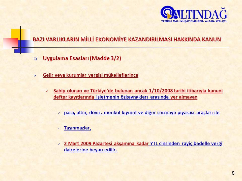 8 BAZI VARLIKLARIN MİLLİ EKONOMİYE KAZANDIRILMASI HAKKINDA KANUN  Uygulama Esasları (Madde 3/2)  Gelir veya kurumlar vergisi mükelleflerince Sahip olunan ve Türkiye'de bulunan ancak 1/10/2008 tarihi itibarıyla kanuni defter kayıtlarındayer almayan Sahip olunan ve Türkiye'de bulunan ancak 1/10/2008 tarihi itibarıyla kanuni defter kayıtlarında işletmenin özkaynakları arasında yer almayan para, altın, döviz, menkul kıymet ve diğer sermaye piyasası araçları ile Taşınmazlar, 2 Mart 2009 Pazartesi akşamına kadar 2 Mart 2009 Pazartesi akşamına kadar YTL cinsinden rayiç bedelle vergi dairelerine beyan edilir.