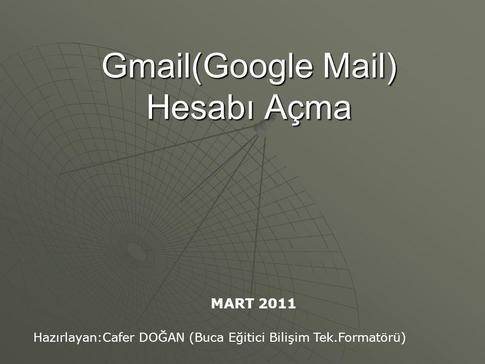 Gmail(Google Mail) Hesabı Açma Hazırlayan:Cafer DOĞAN (Buca Eğitici Bilişim Tek.Formatörü) MART 2011