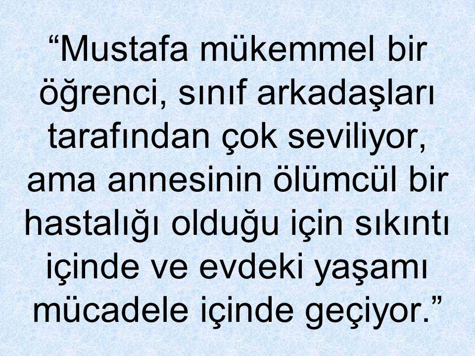 """""""Mustafa mükemmel bir öğrenci, sınıf arkadaşları tarafından çok seviliyor, ama annesinin ölümcül bir hastalığı olduğu için sıkıntı içinde ve evdeki ya"""