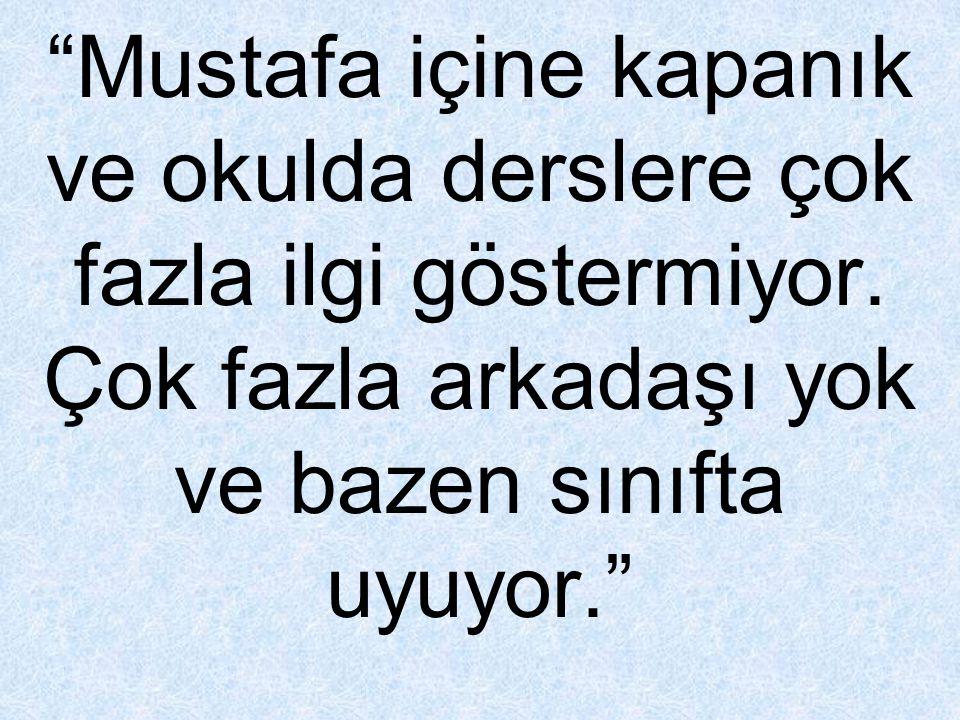 """""""Mustafa içine kapanık ve okulda derslere çok fazla ilgi göstermiyor. Çok fazla arkadaşı yok ve bazen sınıfta uyuyor."""""""