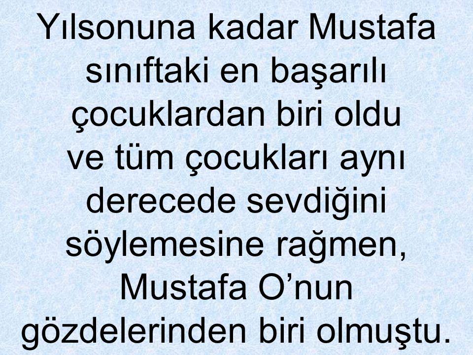 Yılsonuna kadar Mustafa sınıftaki en başarılı çocuklardan biri oldu ve tüm çocukları aynı derecede sevdiğini söylemesine rağmen, Mustafa O'nun gözdele