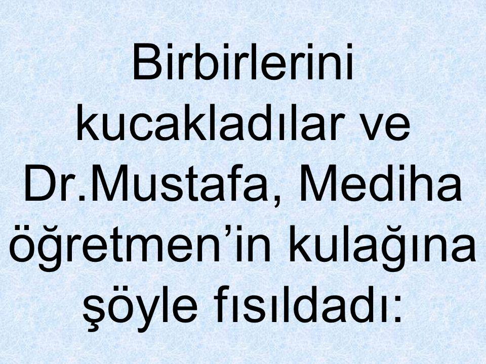 Birbirlerini kucakladılar ve Dr.Mustafa, Mediha öğretmen'in kulağına şöyle fısıldadı: