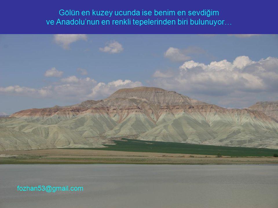 Gölün en kuzey ucunda ise benim en sevdiğim ve Anadolu'nun en renkli tepelerinden biri bulunuyor… fozhan53@gmail.com