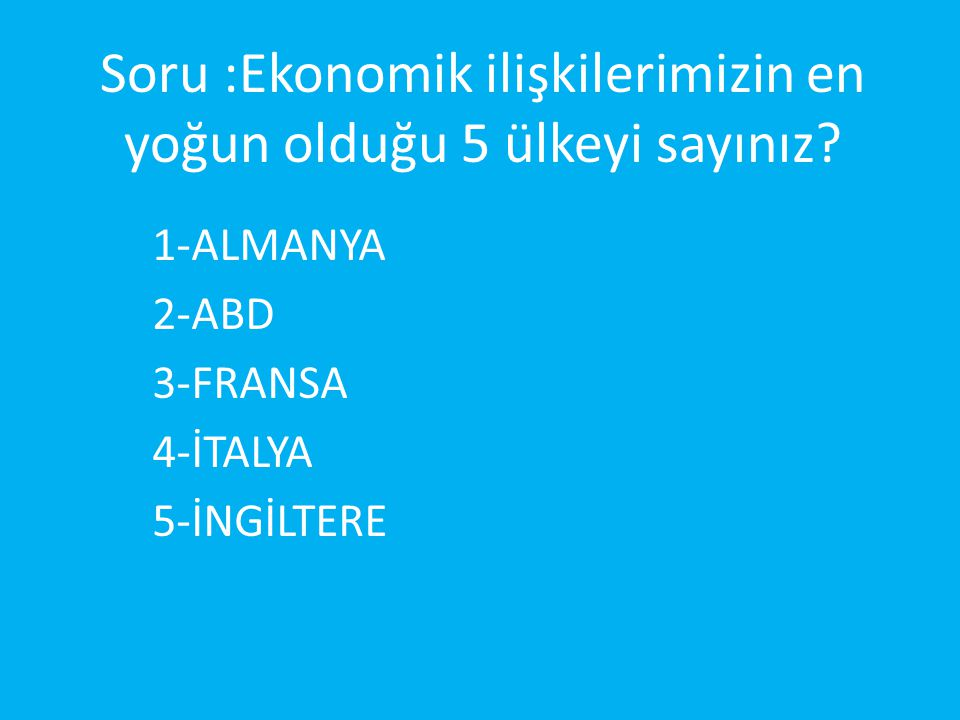 Soru :Ekonomik ilişkilerimizin en yoğun olduğu 5 ülkeyi sayınız? 1-ALMANYA 2-ABD 3-FRANSA 4-İTALYA 5-İNGİLTERE