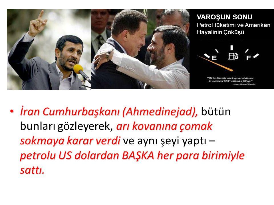 İran Cumhurbaşkanı (Ahmedinejad), arı kovanına çomak sokmaya karar verdi petrolu US dolardan BAŞKA her para birimiyle sattı. İran Cumhurbaşkanı (Ahmed