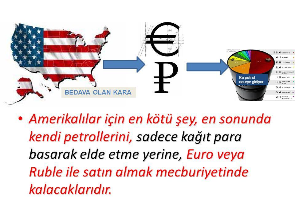 Amerikalılar için en kötü şey, en sonunda kendi petrollerini, sadece kağıt para basarak elde etme yerine, Euro veya Ruble ile satın almak mecburiyetinde kalacaklarıdır.