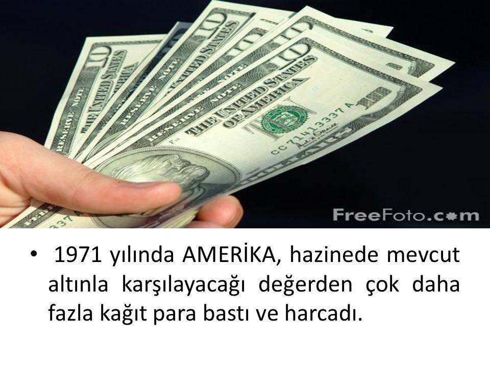 1971 yılında AMERİKA, hazinede mevcut altınla karşılayacağı değerden çok daha fazla kağıt para bastı ve harcadı.