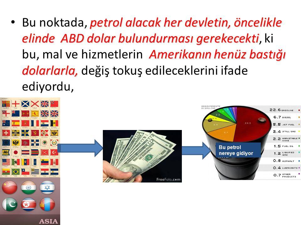 petrol alacak her devletin, öncelikle elinde ABD dolar bulundurması gerekecekti Amerikanın henüz bastığı dolarlarla, Bu noktada, petrol alacak her devletin, öncelikle elinde ABD dolar bulundurması gerekecekti, ki bu, mal ve hizmetlerin Amerikanın henüz bastığı dolarlarla, değiş tokuş edileceklerini ifade ediyordu, Bu petrol nereye gidiyor