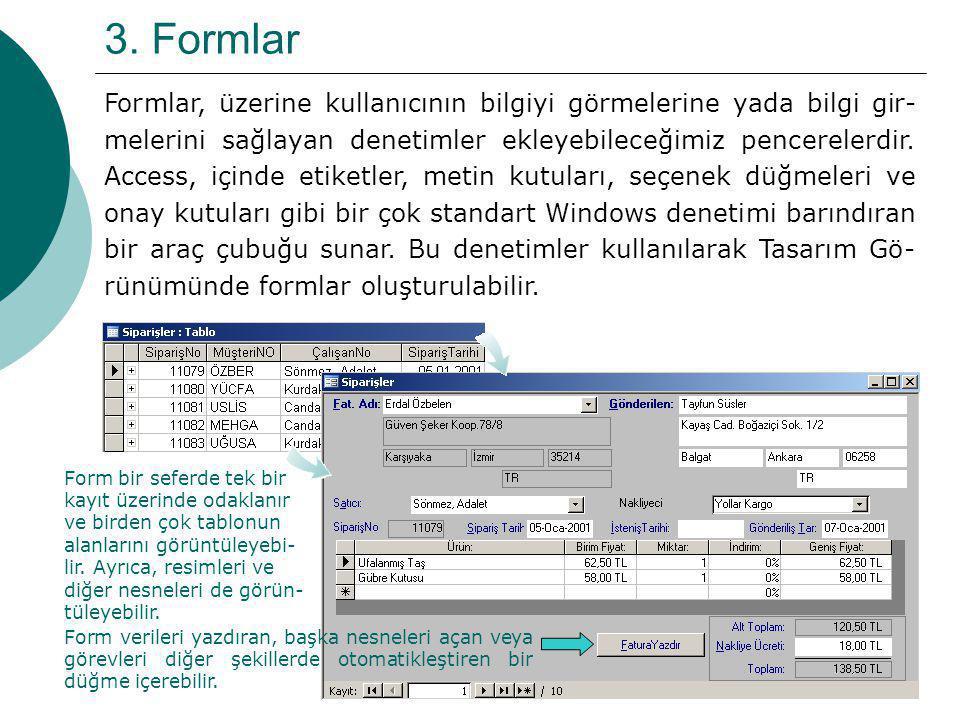9 3. Formlar Formlar, üzerine kullanıcının bilgiyi görmelerine yada bilgi gir- melerini sağlayan denetimler ekleyebileceğimiz pencerelerdir. Access, i