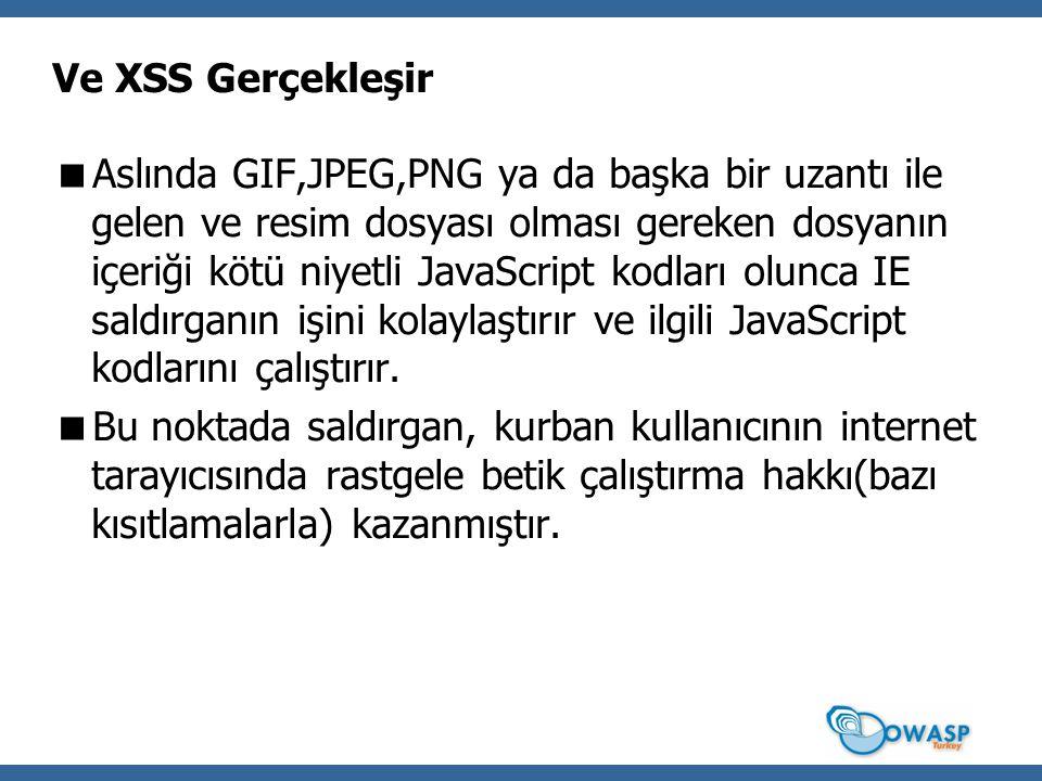 Ve XSS Gerçekleşir  Aslında GIF,JPEG,PNG ya da başka bir uzantı ile gelen ve resim dosyası olması gereken dosyanın içeriği kötü niyetli JavaScript kodları olunca IE saldırganın işini kolaylaştırır ve ilgili JavaScript kodlarını çalıştırır.