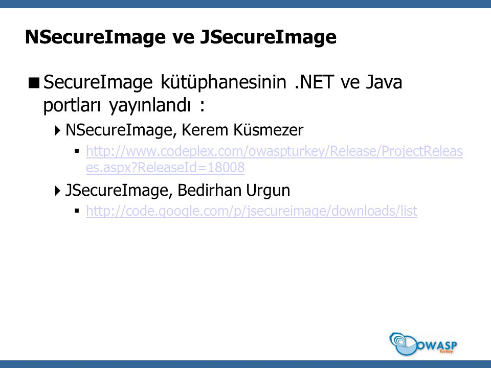 NSecureImage ve JSecureImage  SecureImage kütüphanesinin.NET ve Java portları yayınlandı :  NSecureImage, Kerem Küsmezer  http://www.codeplex.com/owaspturkey/Release/ProjectReleas es.aspx ReleaseId=18008 http://www.codeplex.com/owaspturkey/Release/ProjectReleas es.aspx ReleaseId=18008  JSecureImage, Bedirhan Urgun  http://code.google.com/p/jsecureimage/downloads/list http://code.google.com/p/jsecureimage/downloads/list