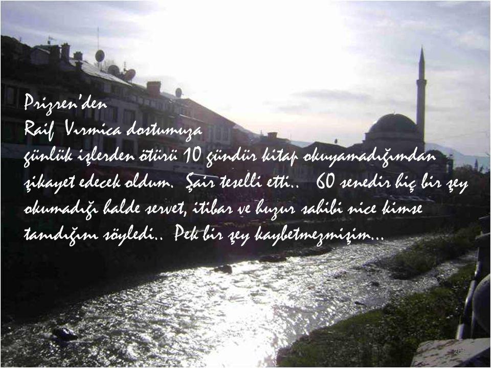 Prizren'den Raif Vırmica dostumuza günlük işlerden ötürü 10 gündür kitap okuyamadığımdan şikayet edecek oldum.