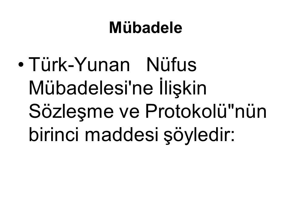Mübadele (30 Ocak 1923 te Türkiye ve Yunanistan ın Lozan da imzaladığı Türk-Yunan Nüfus Mübadelesi ne İlişkin Sözleşme ve Protokolü )