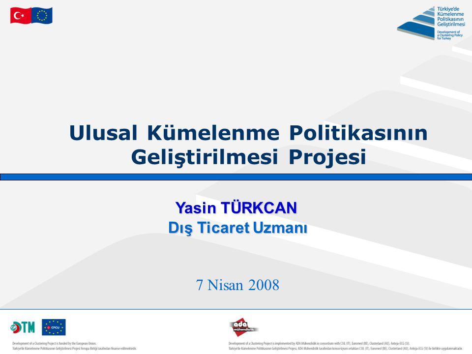 Ulusal Kümelenme Politikasının Geliştirilmesi Projesi 7 Nisan 2008 Yasin TÜRKCAN Dış Ticaret Uzmanı